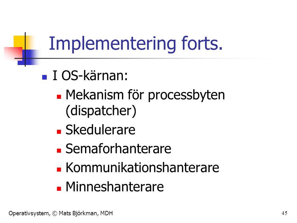 Operativsystem, © Mats Björkman, MDH 45 Implementering forts. I OS-kärnan: Mekanism för processbyten (dispatcher) Skedulerare Semaforhanterare Kommuni