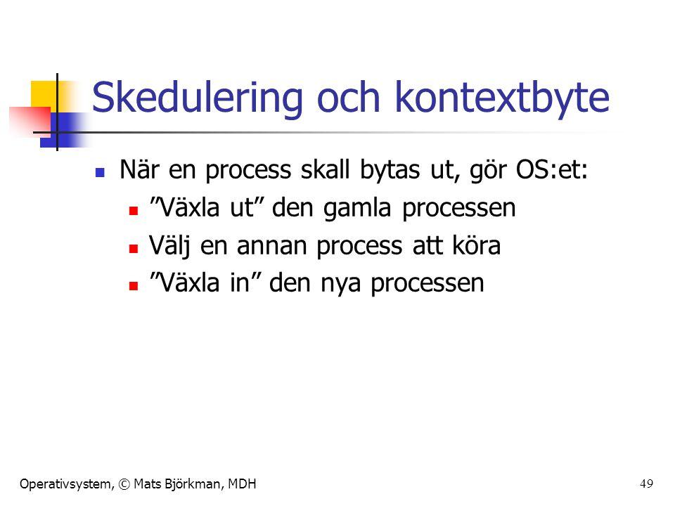 """Operativsystem, © Mats Björkman, MDH Skedulering och kontextbyte När en process skall bytas ut, gör OS:et: """"Växla ut"""" den gamla processen Välj en anna"""