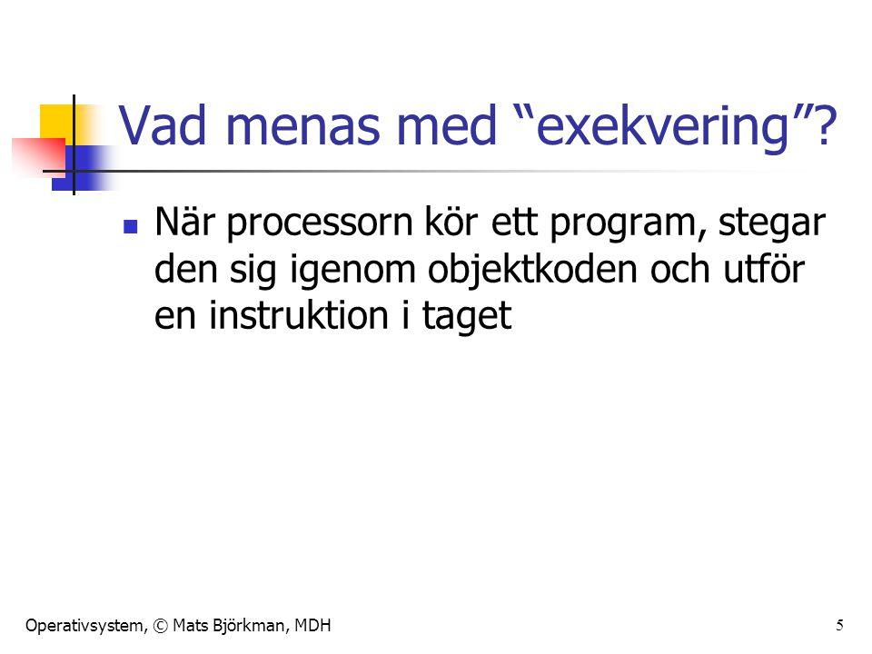"""Operativsystem, © Mats Björkman, MDH 5 Vad menas med """"exekvering""""? När processorn kör ett program, stegar den sig igenom objektkoden och utför en inst"""