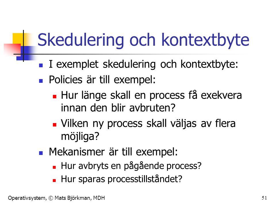 Operativsystem, © Mats Björkman, MDH Skedulering och kontextbyte I exemplet skedulering och kontextbyte: Policies är till exempel: Hur länge skall en