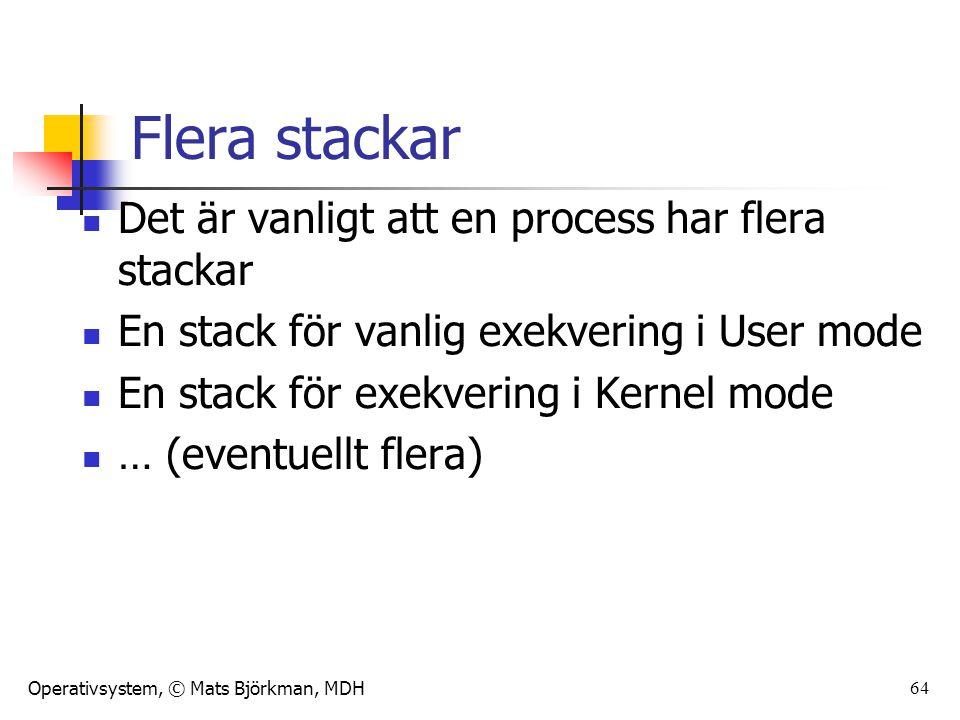 Operativsystem, © Mats Björkman, MDH Flera stackar Det är vanligt att en process har flera stackar En stack för vanlig exekvering i User mode En stack