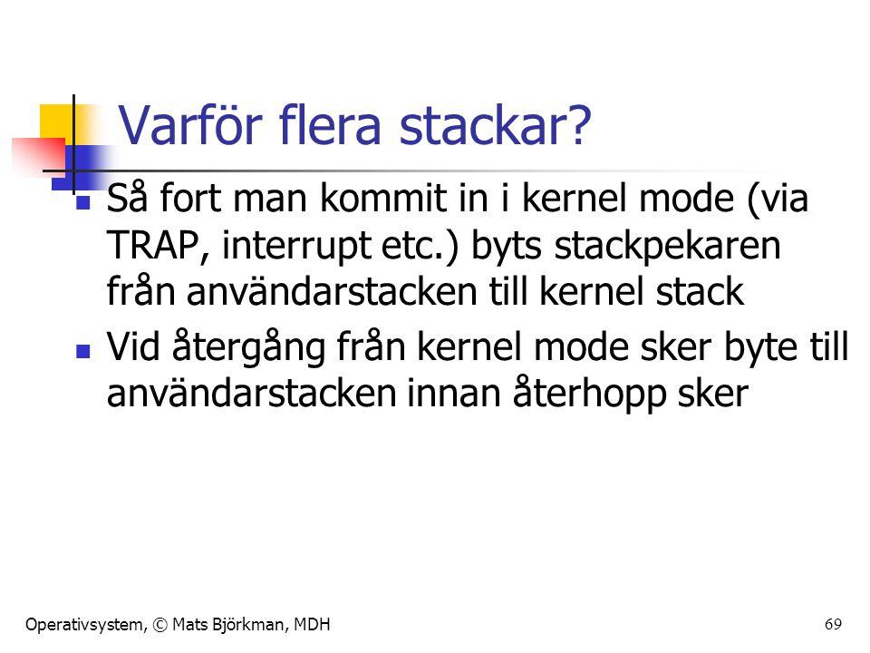 Operativsystem, © Mats Björkman, MDH Varför flera stackar? Så fort man kommit in i kernel mode (via TRAP, interrupt etc.) byts stackpekaren från använ