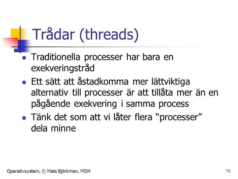 Operativsystem, © Mats Björkman, MDH 71 Trådar (threads) Trådtabell PC, Register, …- Unikt för tråden Tillstånd- Unikt för tråden Adressrymd- Delas inom hela processen Stackpekare- Unikt för tråden Stackminne- Delas oftast inom processen Single threaded OS Process Thread Multi threaded OS