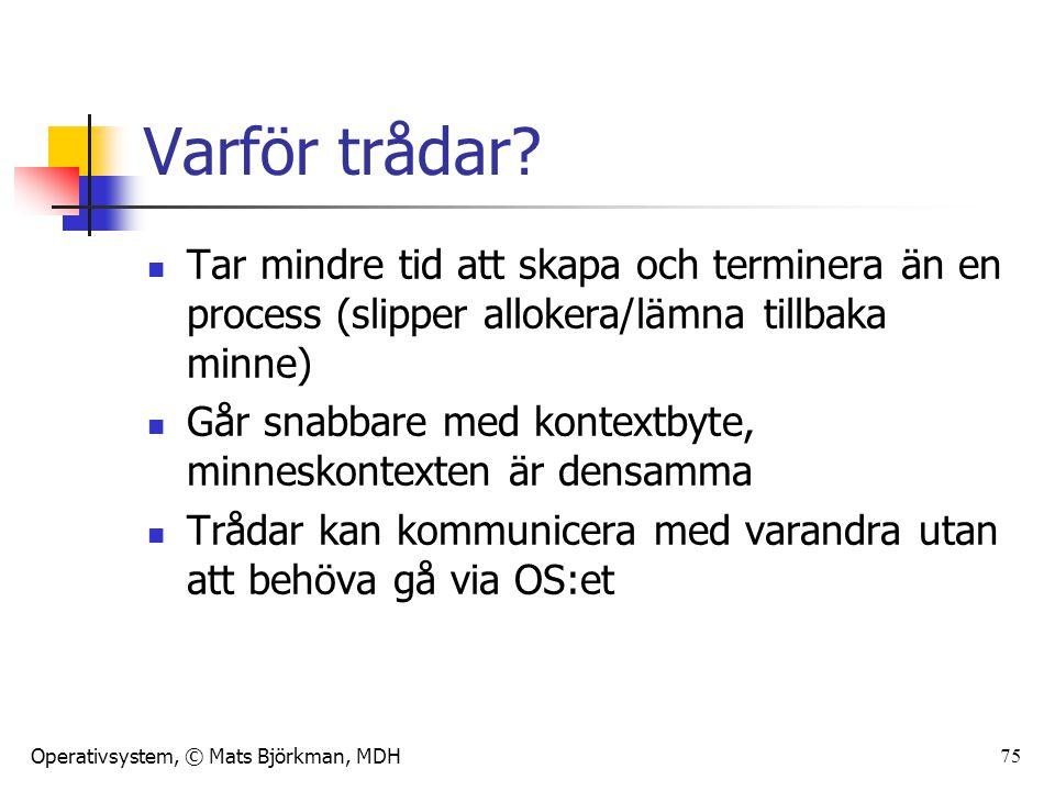 Operativsystem, © Mats Björkman, MDH Varför trådar? Tar mindre tid att skapa och terminera än en process (slipper allokera/lämna tillbaka minne) Går s