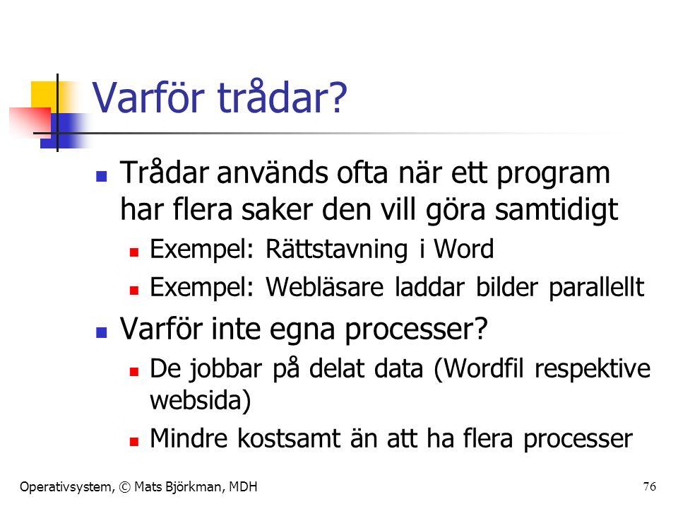 Operativsystem, © Mats Björkman, MDH 76 Varför trådar? Trådar används ofta när ett program har flera saker den vill göra samtidigt Exempel: Rättstavni