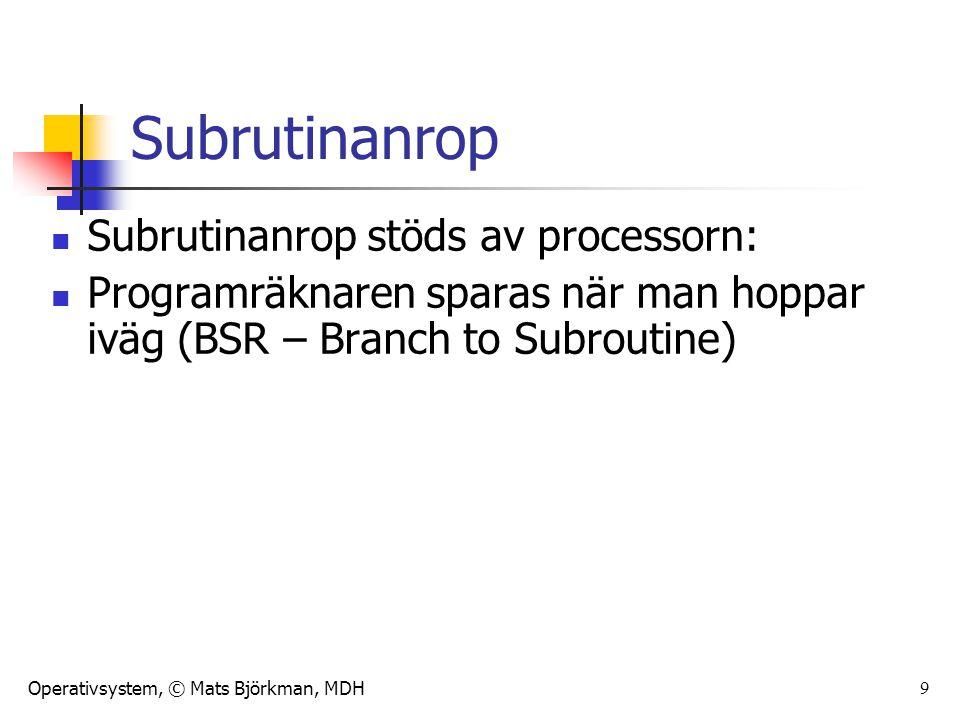 Operativsystem, © Mats Björkman, MDH 9 Subrutinanrop Subrutinanrop stöds av processorn: Programräknaren sparas när man hoppar iväg (BSR – Branch to Su