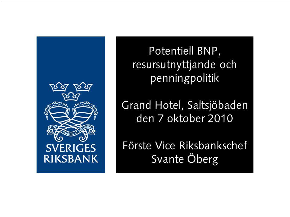 Potentiell BNP, resursutnyttjande och penningpolitik Grand Hotel, Saltsjöbaden den 7 oktober 2010 Förste Vice Riksbankschef Svante Öberg