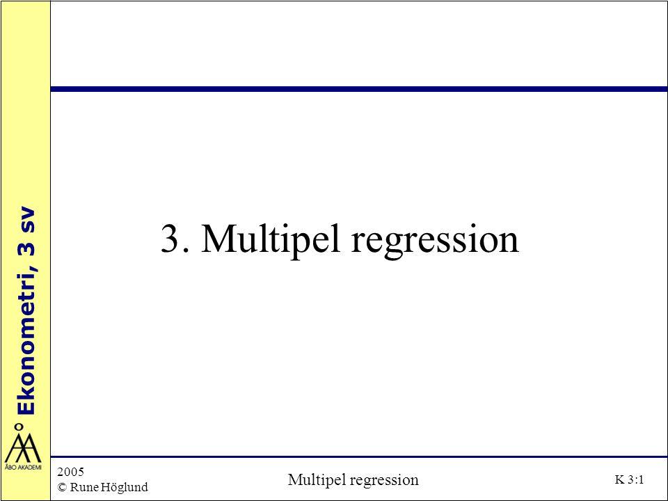 Ekonometri, 3 sv 2005 © Rune Höglund Multipel regression K 3:2 Regressionsmodellen Två eller flera (k) oberoende variabler Den multipla regressionsmodellen skrivs som: Y i =  0 +  1 X 1i +  2 X 2i + …+  k X ki + e i För att vi ska kunna skatta modellen krävs att n > k+1.
