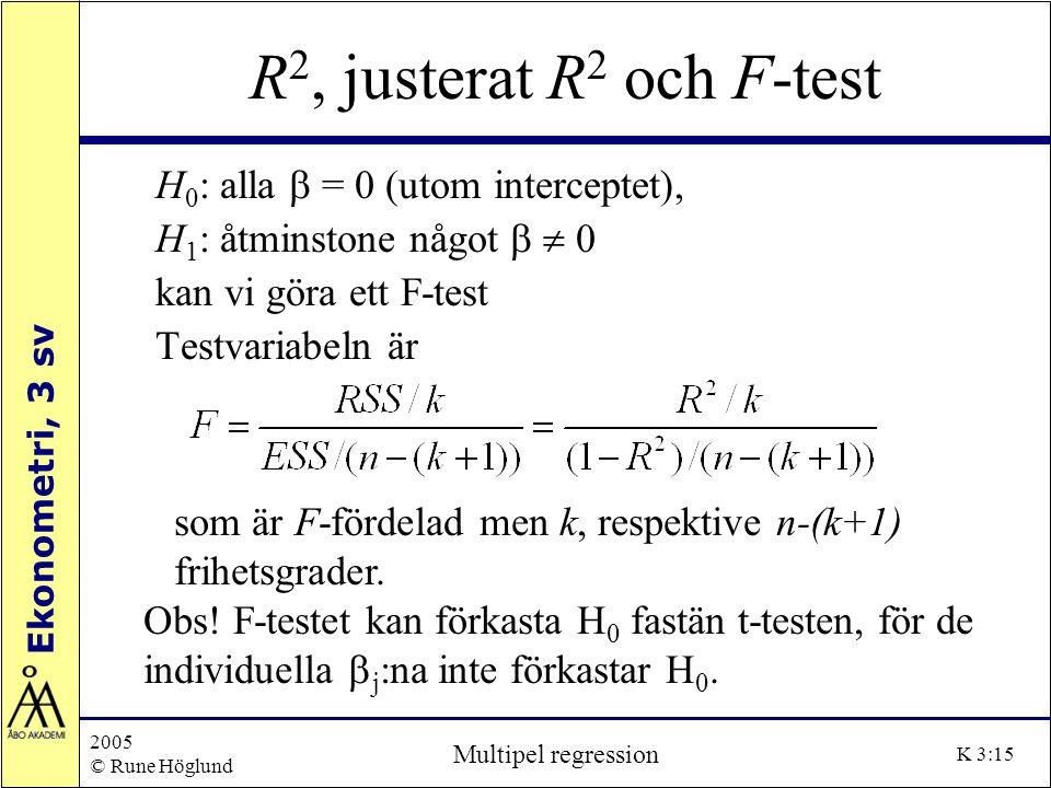 Ekonometri, 3 sv 2005 © Rune Höglund Multipel regression K 3:15 R 2, justerat R 2 och F-test H 0 : alla  = 0 (utom interceptet), H 1 : åtminstone någ