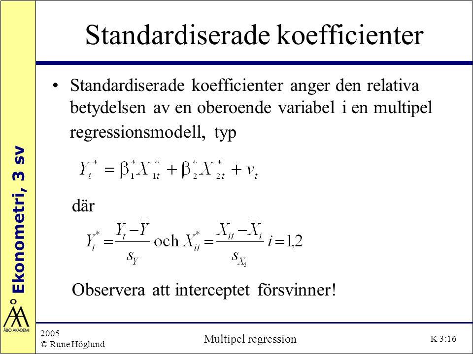 Ekonometri, 3 sv 2005 © Rune Höglund Multipel regression K 3:16 Standardiserade koefficienter Standardiserade koefficienter anger den relativa betydel