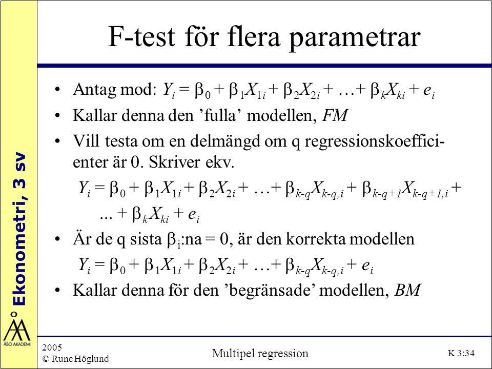 Ekonometri, 3 sv 2005 © Rune Höglund Multipel regression K 3:34 F-test för flera parametrar Antag mod: Y i =  0 +  1 X 1i +  2 X 2i + …+  k X ki +