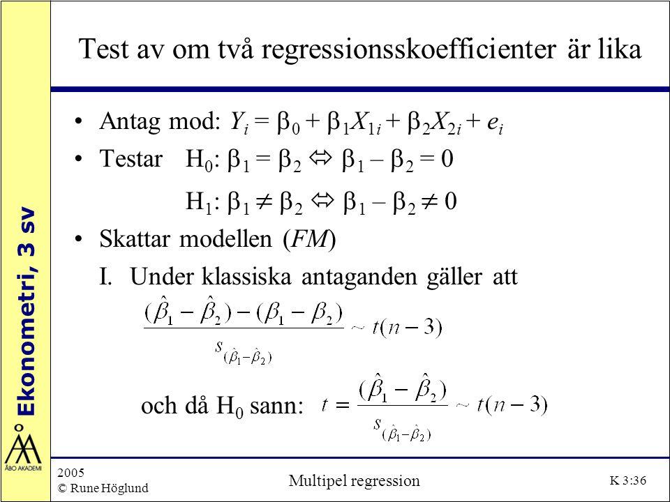 Ekonometri, 3 sv 2005 © Rune Höglund Multipel regression K 3:36 Test av om två regressionsskoefficienter är lika Antag mod: Y i =  0 +  1 X 1i +  2
