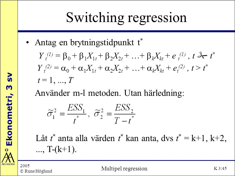Ekonometri, 3 sv 2005 © Rune Höglund Multipel regression K 3:45 Switching regression Antag en brytningstidpunkt t * Y t (1) =  0 +  1 X 1t +  2 X 2