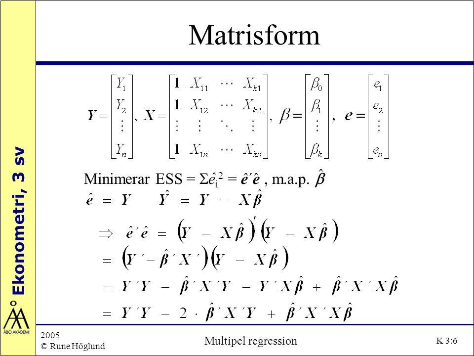 Ekonometri, 3 sv 2005 © Rune Höglund Multipel regression K 3:6 Matrisform Minimerar ESS =  e i 2 = e´e, m.a.p. 