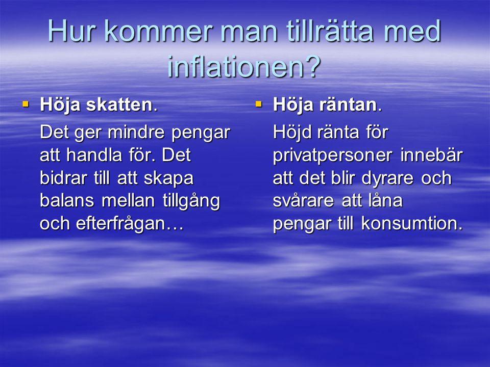 Hur kommer man tillrätta med inflationen?  Höja skatten. Det ger mindre pengar att handla för. Det bidrar till att skapa balans mellan tillgång och e