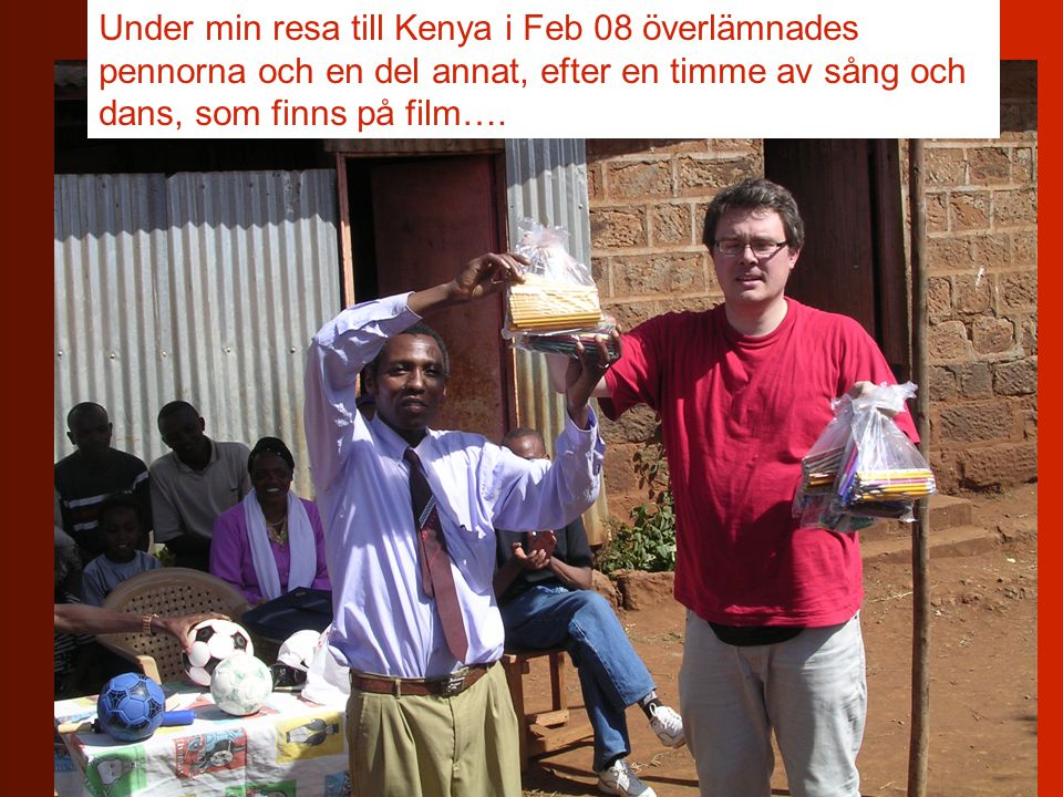 Under min resa till Kenya i Feb 08 överlämnades pennorna och en del annat, efter en timme av sång och dans, som finns på film….