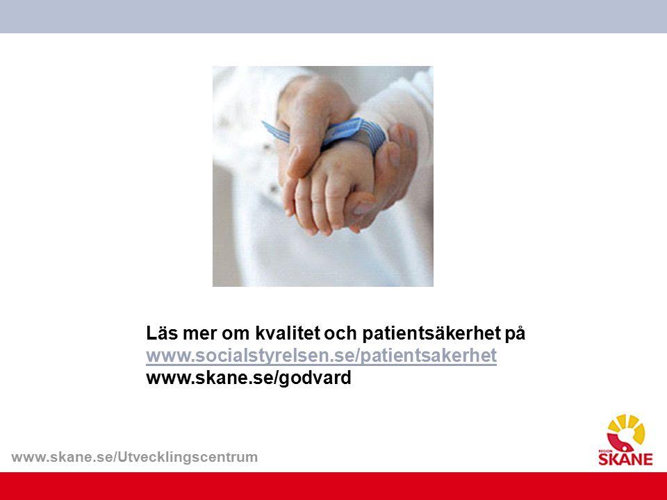 www.skane.se/Utvecklingscentrum Läs mer om kvalitet och patientsäkerhet på www.socialstyrelsen.se/patientsakerhet www.socialstyrelsen.se/patientsakerh