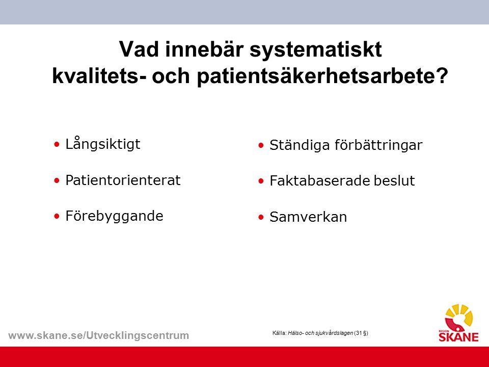 www.skane.se/Utvecklingscentrum Vad innebär systematiskt kvalitets- och patientsäkerhetsarbete? Ständiga förbättringar Faktabaserade beslut Samverkan