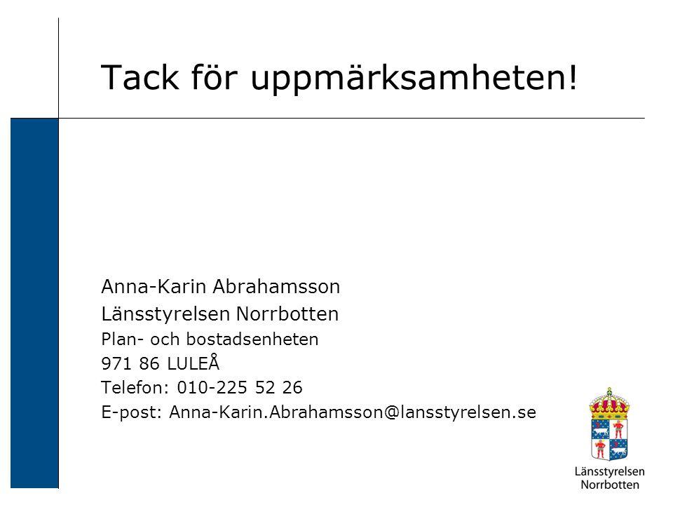 Tack för uppmärksamheten! Anna-Karin Abrahamsson Länsstyrelsen Norrbotten Plan- och bostadsenheten 971 86 LULEÅ Telefon: 010-225 52 26 E-post: Anna-Ka