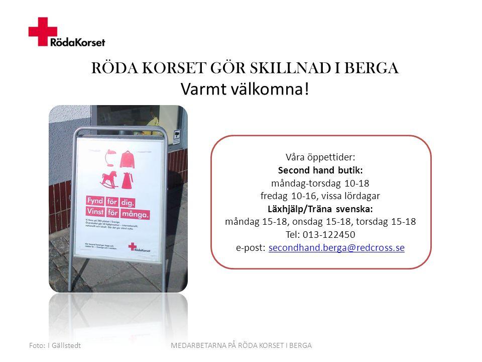 Foto: I GällstedtMEDARBETARNA PÅ RÖDA KORSET I BERGA Våra öppettider: Second hand butik: måndag-torsdag 10-18 fredag 10-16, vissa lördagar Läxhjälp/Träna svenska: måndag 15-18, onsdag 15-18, torsdag 15-18 Tel: 013-122450 e-post: secondhand.berga@redcross.se secondhand.berga@redcross.se RÖDA KORSET GÖR SKILLNAD I BERGA Varmt välkomna!