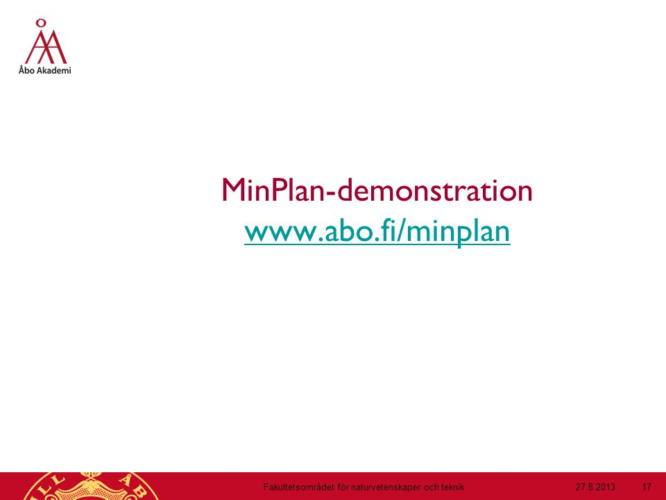 MinPlan-demonstration www.abo.fi/minplan www.abo.fi/minplan 27.8.2013Fakultetsområdet för naturvetenskaper och teknik 17