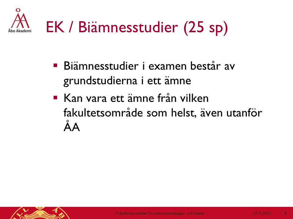 EK / Biämnesstudier (25 sp)  Biämnesstudier i examen består av grundstudierna i ett ämne  Kan vara ett ämne från vilken fakultetsområde som helst, även utanför ÅA 27.8.2013Fakultetsområdet för naturvetenskaper och teknik 8
