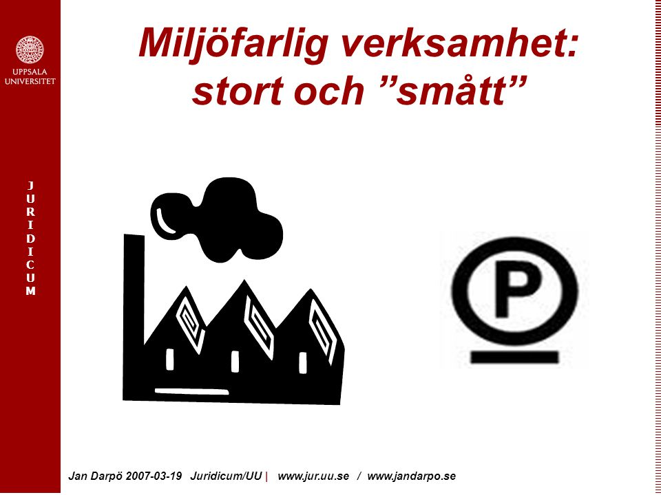 "JURIDICUMJURIDICUM Jan Darpö 2007-03-19 Juridicum/UU   www.jur.uu.se / www.jandarpo.se Miljöfarlig verksamhet: stort och ""smått"""