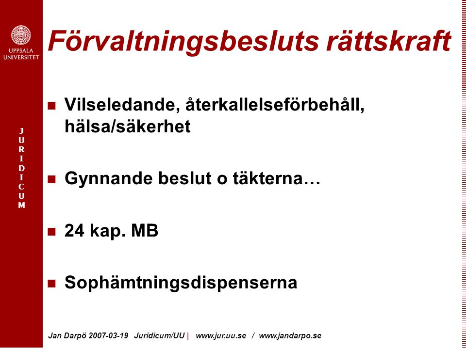 JURIDICUMJURIDICUM Jan Darpö 2007-03-19 Juridicum/UU | www.jur.uu.se / www.jandarpo.se Förvaltningsbesluts rättskraft Vilseledande, återkallelseförbehåll, hälsa/säkerhet Gynnande beslut o täkterna… 24 kap.