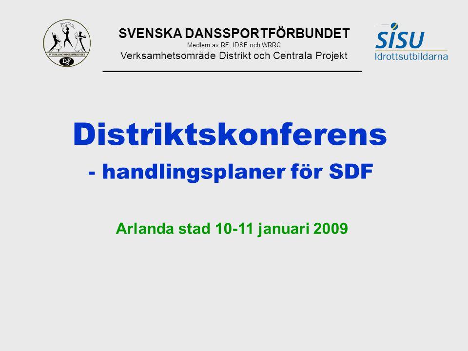 SVENSKA DANSSPORTFÖRBUNDET Medlem av RF, IDSF och WRRC Verksamhetsområde Distrikt och Centrala Projekt Distriktskonferens - handlingsplaner för SDF Arlanda stad 10-11 januari 2009
