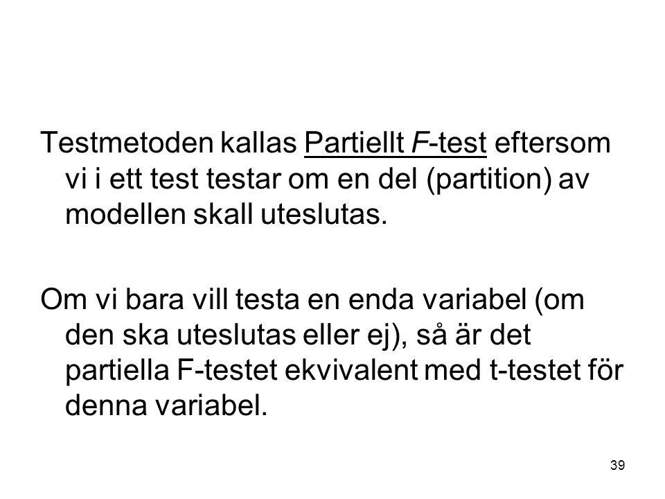 39 Testmetoden kallas Partiellt F-test eftersom vi i ett test testar om en del (partition) av modellen skall uteslutas. Om vi bara vill testa en enda