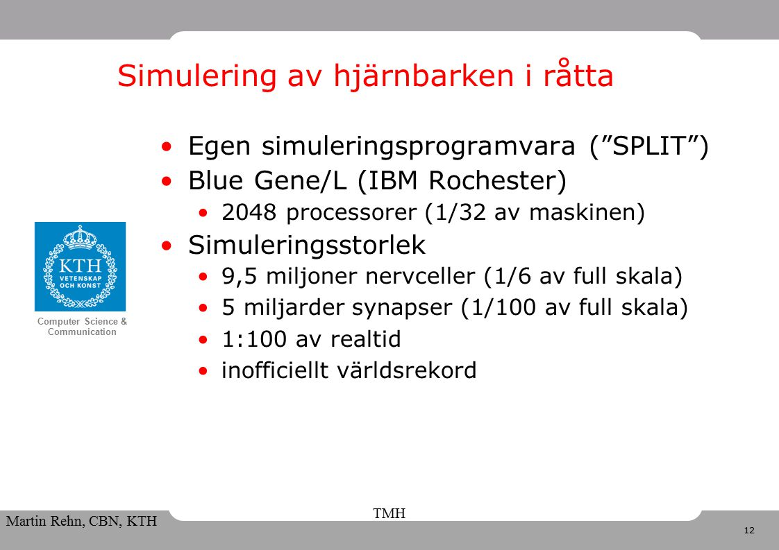 12 Computer Science & Communication Martin Rehn, CBN, KTH TMH Egen simuleringsprogramvara ( SPLIT ) Blue Gene/L (IBM Rochester) 2048 processorer (1/32 av maskinen) Simuleringsstorlek 9,5 miljoner nervceller (1/6 av full skala) 5 miljarder synapser (1/100 av full skala) 1:100 av realtid inofficiellt världsrekord Simulering av hjärnbarken i råtta