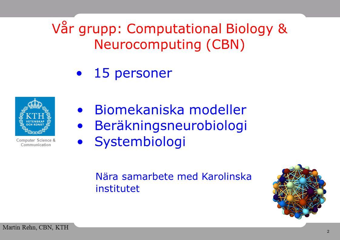 2 Computer Science & Communication Martin Rehn, CBN, KTH Vår grupp: Computational Biology & Neurocomputing (CBN) Biomekaniska modeller Beräkningsneurobiologi Systembiologi 15 personer Nära samarbete med Karolinska institutet