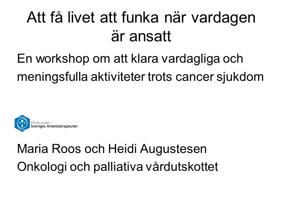 Att få livet att funka när vardagen är ansatt En workshop om att klara vardagliga och meningsfulla aktiviteter trots cancer sjukdom Maria Roos och Hei