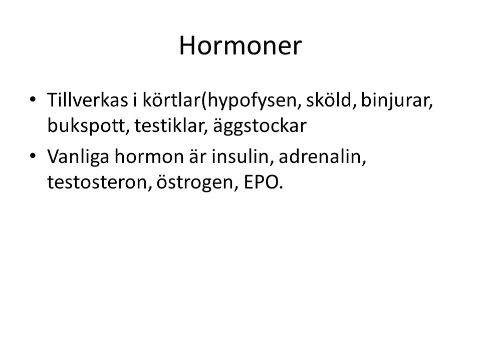 Hormoner Tillverkas i körtlar(hypofysen, sköld, binjurar, bukspott, testiklar, äggstockar Vanliga hormon är insulin, adrenalin, testosteron, östrogen, EPO.