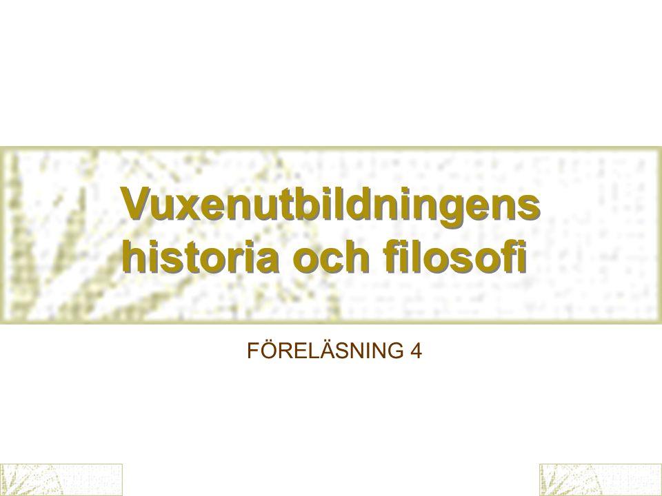 Vuxenutbildningens historia och filosofi Vuxenutbildningens historia och filosofi FÖRELÄSNING 4