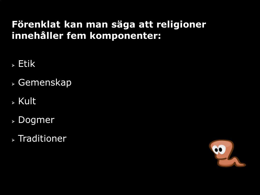 Förenklat kan man säga att religioner innehåller fem komponenter:  Etik  Gemenskap  Kult  Dogmer  Traditioner