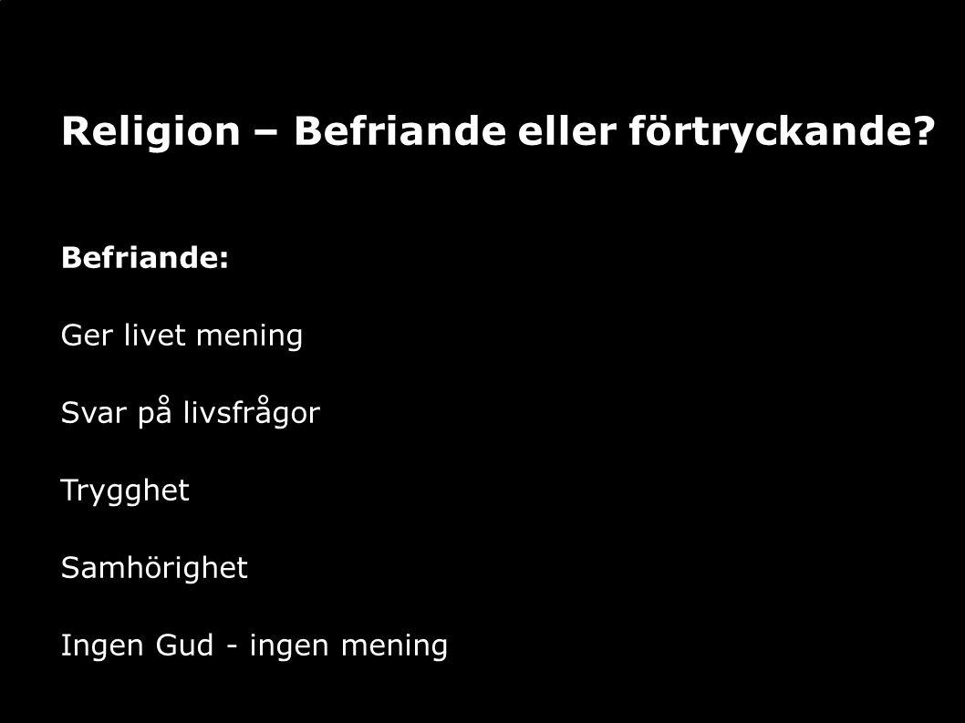 Religion – Befriande eller förtryckande? Befriande: Ger livet mening Svar på livsfrågor Trygghet Samhörighet Ingen Gud - ingen mening