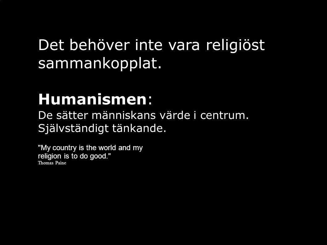 Det behöver inte vara religiöst sammankopplat. Humanismen: De sätter människans värde i centrum. Självständigt tänkande.