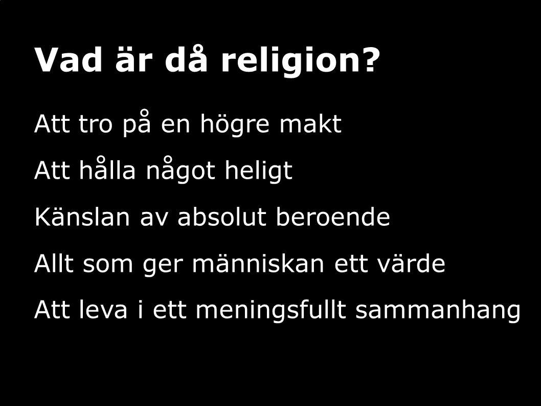 Vad är då religion? Att tro på en högre makt Att hålla något heligt Känslan av absolut beroende Allt som ger människan ett värde Att leva i ett mening