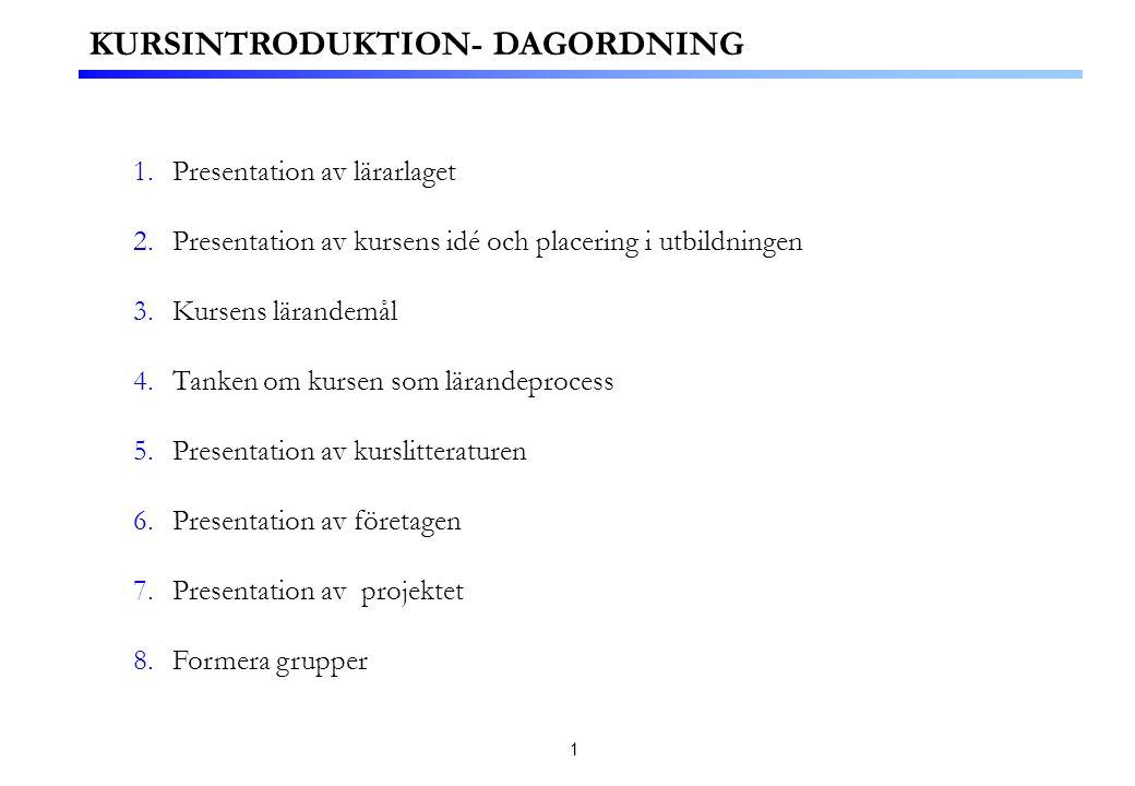 1 1.Presentation av lärarlaget 2.Presentation av kursens idé och placering i utbildningen 3.Kursens lärandemål 4.Tanken om kursen som lärandeprocess 5.Presentation av kurslitteraturen 6.Presentation av företagen 7.Presentation av projektet 8.Formera grupper KURSINTRODUKTION- DAGORDNING