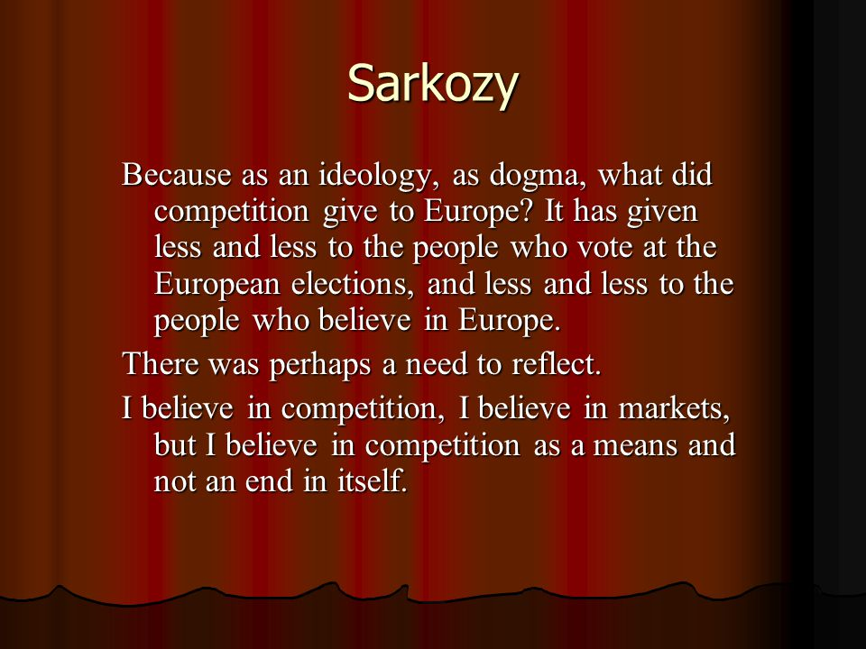 Sarkozy Because as an ideology, as dogma, what did competition give to Europe.