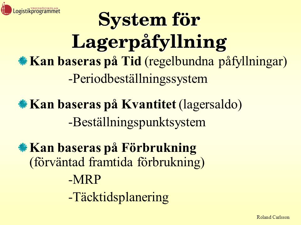 Roland Carlsson System för Lagerpåfyllning Kan baseras på Tid (regelbundna påfyllningar) -Periodbeställningssystem Kan baseras på Kvantitet (lagersald