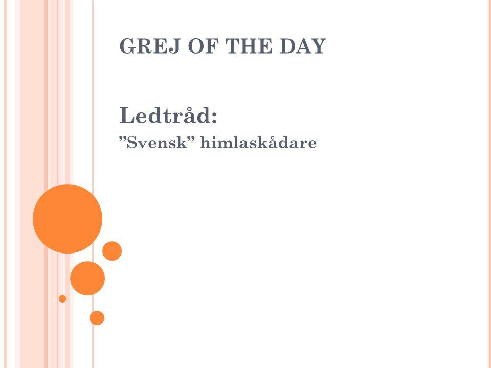 GREJ OF THE DAY Ledtråd: Svensk himlaskådare