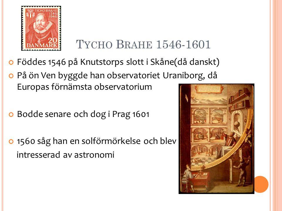T YCHO B RAHE 1546-1601 Föddes 1546 på Knutstorps slott i Skåne(då danskt) På ön Ven byggde han observatoriet Uraniborg, då Europas förnämsta observatorium Bodde senare och dog i Prag 1601 1560 såg han en solförmörkelse och blev intresserad av astronomi