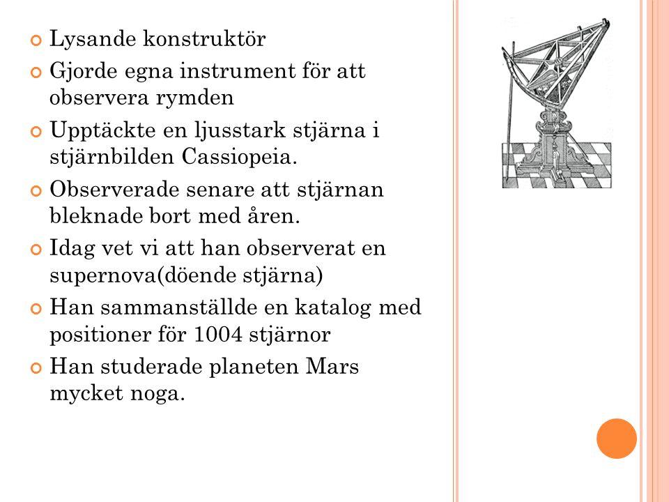 Lysande konstruktör Gjorde egna instrument för att observera rymden Upptäckte en ljusstark stjärna i stjärnbilden Cassiopeia.
