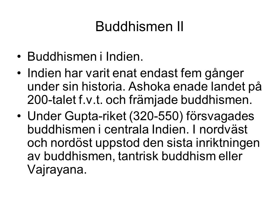 Buddhismen II Buddhismen i Indien. Indien har varit enat endast fem gånger under sin historia. Ashoka enade landet på 200-talet f.v.t. och främjade bu