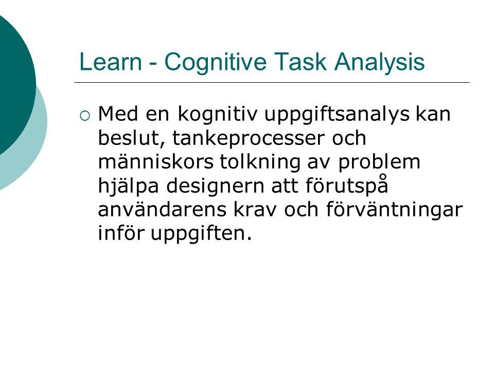 Learn - Cognitive Task Analysis  Med en kognitiv uppgiftsanalys kan beslut, tankeprocesser och människors tolkning av problem hjälpa designern att förutspå användarens krav och förväntningar inför uppgiften.