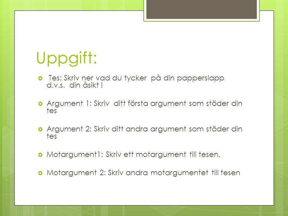 Uppgift:  Tes: Skriv ner vad du tycker på din papperslapp d.v.s. din åsikt !  Argument 1: Skriv ditt första argument som stöder din tes  Argument 2