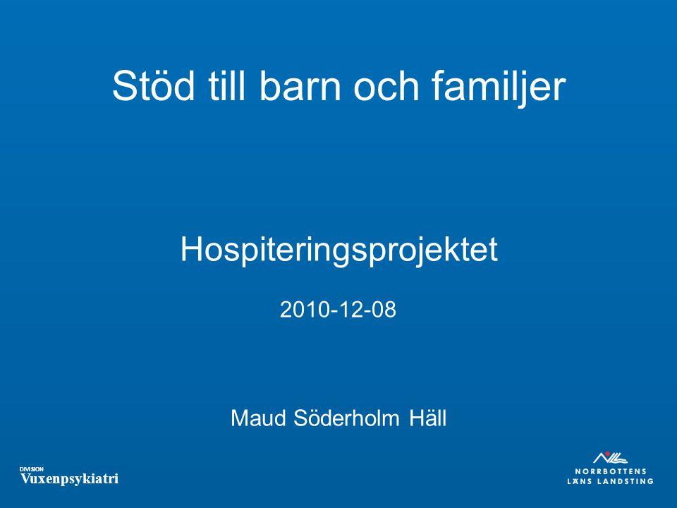 DIVISION Vuxenpsykiatri Stöd till barn och familjer Hospiteringsprojektet 2010-12-08 Maud Söderholm Häll