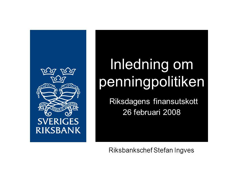 Inledning om penningpolitiken Riksdagens finansutskott 26 februari 2008 Riksbankschef Stefan Ingves